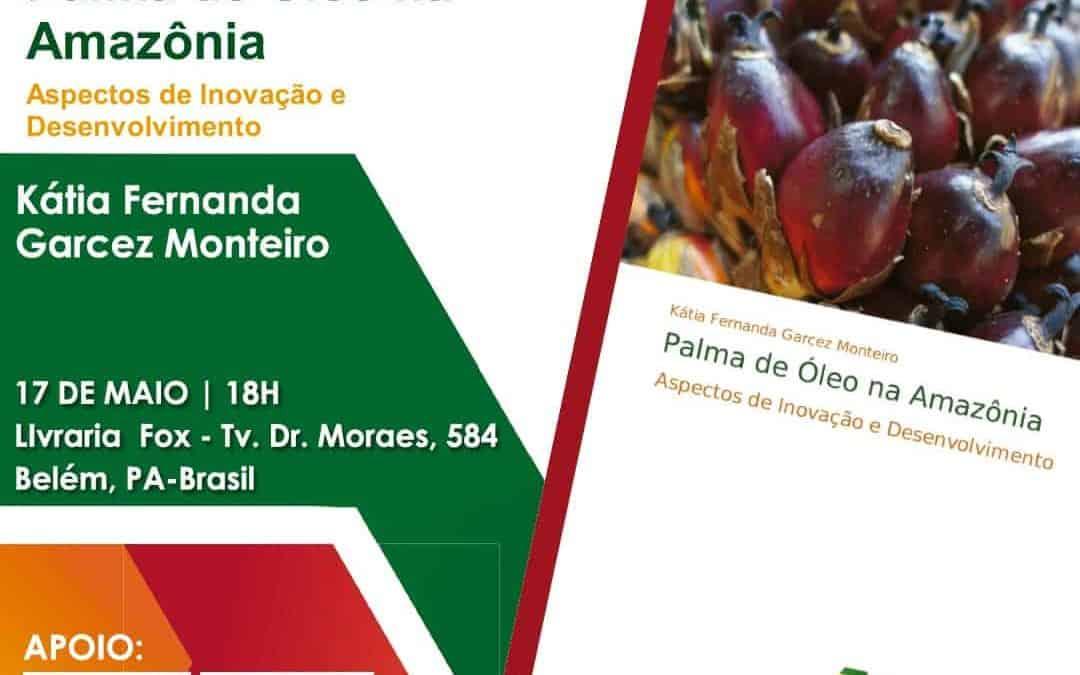 Lançamento do Livro: Palma de Óleo na Amazônia: Aspectos de Inovação e Desenvolvimento, de Kátia Fernanda Garcez Monteiro